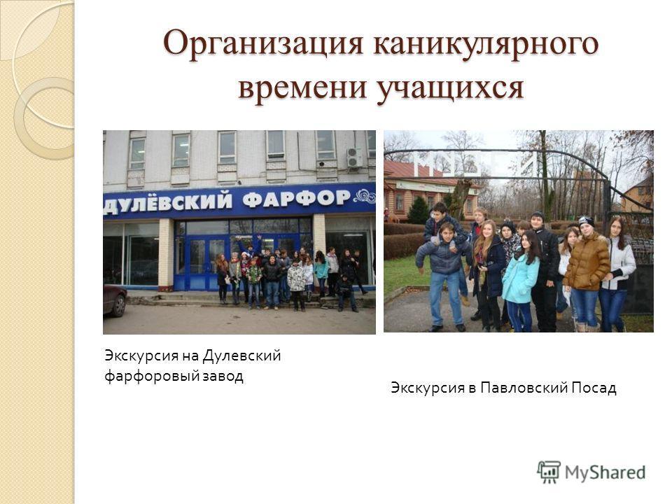 Организация каникулярного времени учащихся Экскурсия на Дулевский фарфоровый завод Экскурсия в Павловский Посад