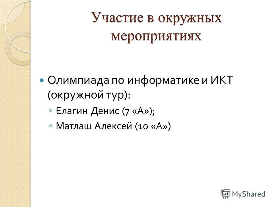 Участие в окружных мероприятиях Олимпиада по информатике и ИКТ ( окружной тур ): Елагин Денис (7 « А »); Матлаш Алексей (10 « А »)