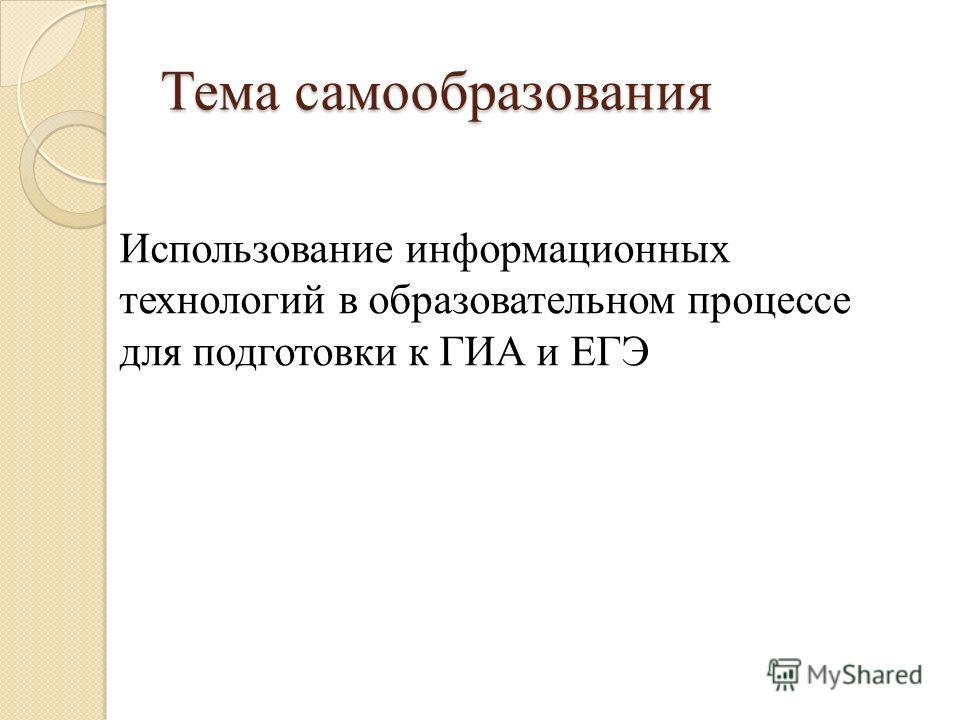 Тема самообразования Использование информационных технологий в образовательном процессе для подготовки к ГИА и ЕГЭ