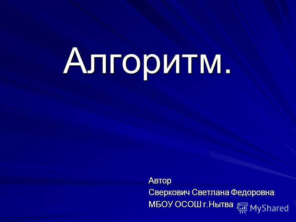 Алгоритм. Автор Сверкович Светлана Федоровна МБОУ ОСОШ г.Нытва