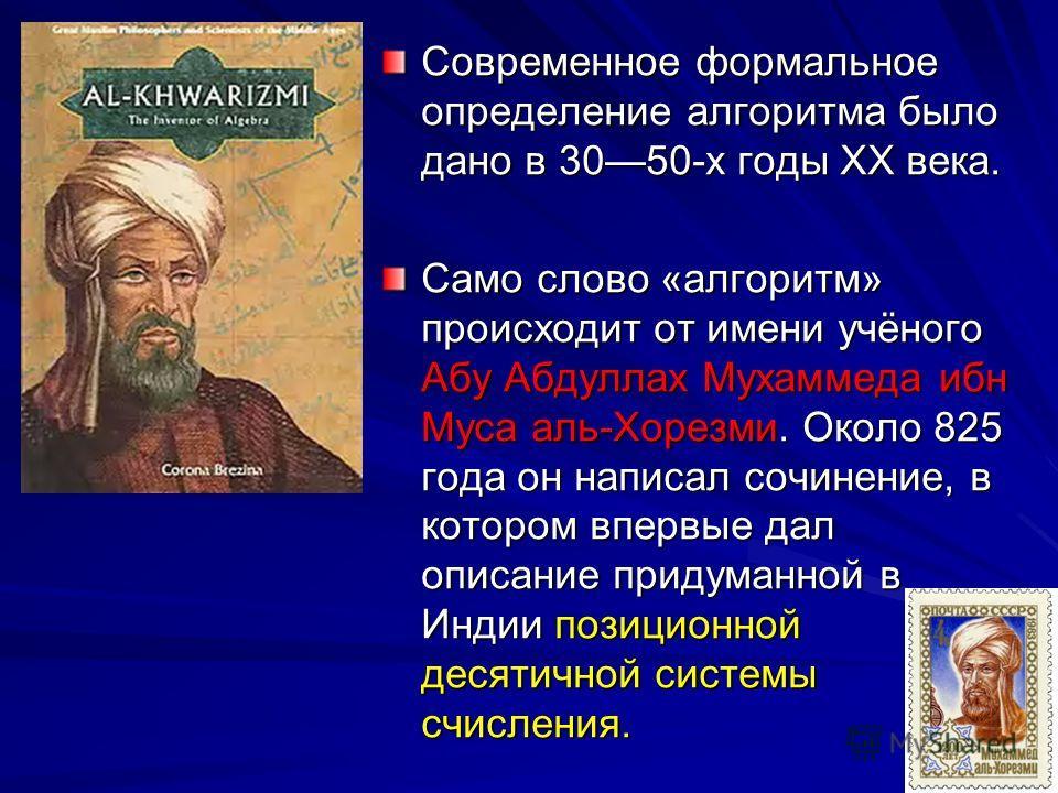 Современное формальное определение алгоритма было дано в 3050-х годы XX века. Само слово «алгоритм» происходит от имени учёного Абу Абдуллах Мухаммеда ибн Муса аль-Хорезми. Около 825 года он написал сочинение, в котором впервые дал описание придуманн