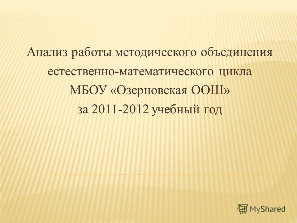 Анализ работы методического объединения естественно-математического цикла МБОУ «Озерновская ООШ» за 2011-2012 учебный год