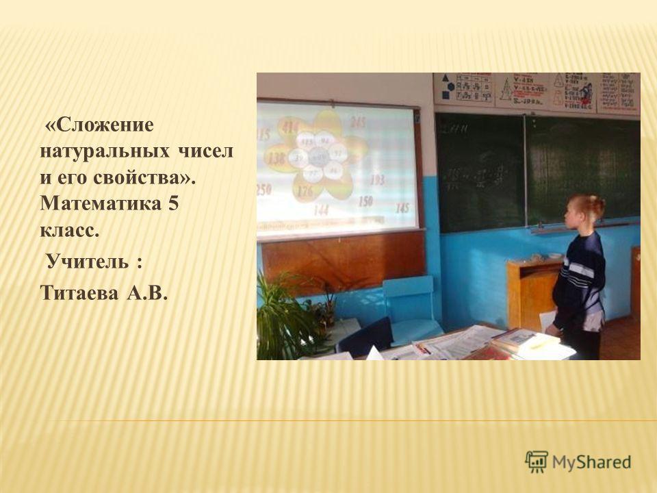 «Сложение натуральных чисел и его свойства». Математика 5 класс. Учитель : Титаева А.В.