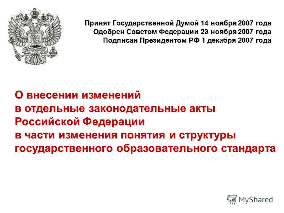 О внесении изменений в отдельные законодательные акты Российской Федерации в части изменения понятия и структуры государственного образовательного стандарта Принят Государственной Думой 14 ноября 2007 года Одобрен Советом Федерации 23 ноября 2007 год