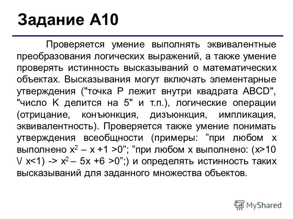 Задание А10 Проверяется умение выполнять эквивалентные преобразования логических выражений, а также умение проверять истинность высказываний о математических объектах. Высказывания могут включать элементарные утверждения (
