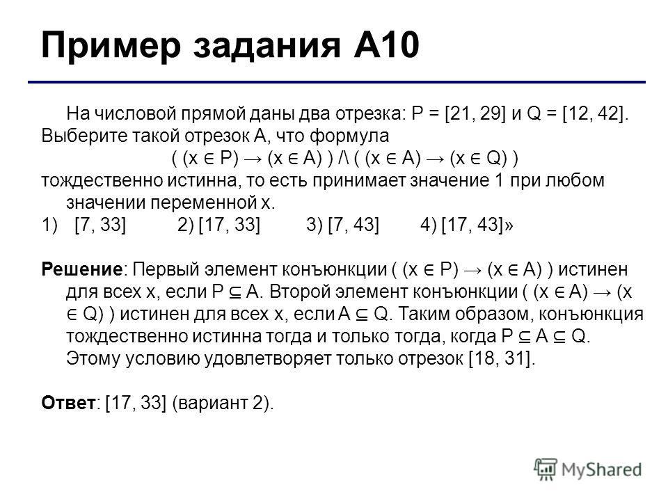 Пример задания А10 На числовой прямой даны два отрезка: P = [21, 29] и Q = [12, 42]. Выберите такой отрезок A, что формула ( (x P) (x A) ) /\ ( (x А) (x Q) ) тождественно истинна, то есть принимает значение 1 при любом значении переменной х. 1)[7, 33
