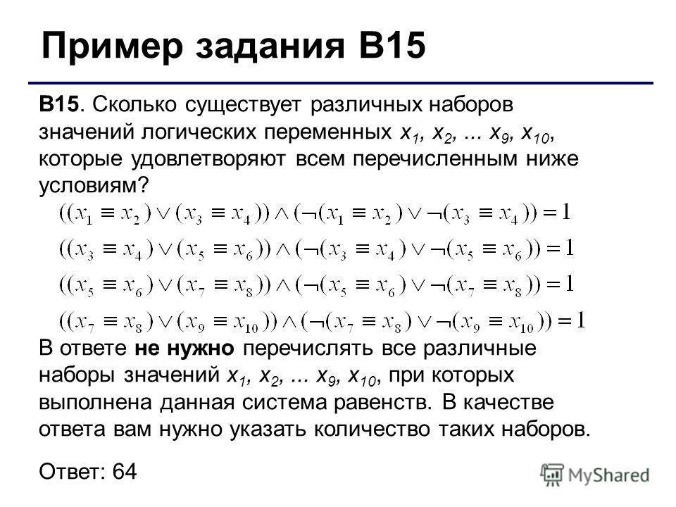 Пример задания В15 В15. Сколько существует различных наборов значений логических переменных x 1, x 2,... x 9, x 10, которые удовлетворяют всем перечисленным ниже условиям? В ответе не нужно перечислять все различные наборы значений x 1, x 2,... x 9,