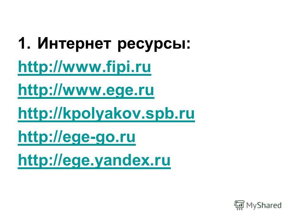 1.Интернет ресурсы: http://www.fipi.ru http://www.ege.ru http://kpolyakov.spb.ru http://ege-go.ru http://ege.yandex.ru