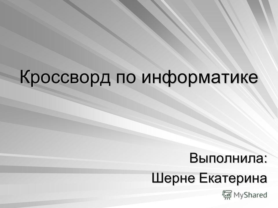 Кроссворд по информатике Выполнила: Шерне Екатерина
