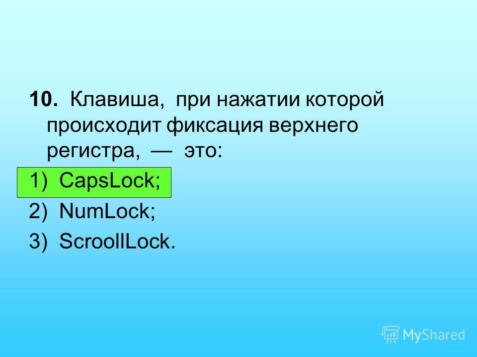 10. Клавиша, при нажатии которой происходит фиксация верхнего регистра, это: 1) CapsLock; 2) NumLock; 3) ScroollLock.