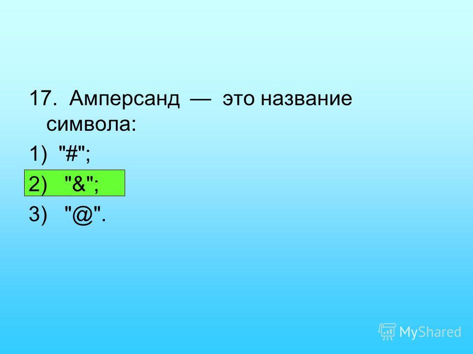 17. Амперсанд это название символа: 1) #; 2) &; 3) @.