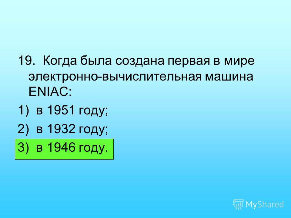 19. Когда была создана первая в мире электронно-вычислительная машина ENIAC: 1) в 1951 году; 2) в 1932 году; 3) в 1946 году.