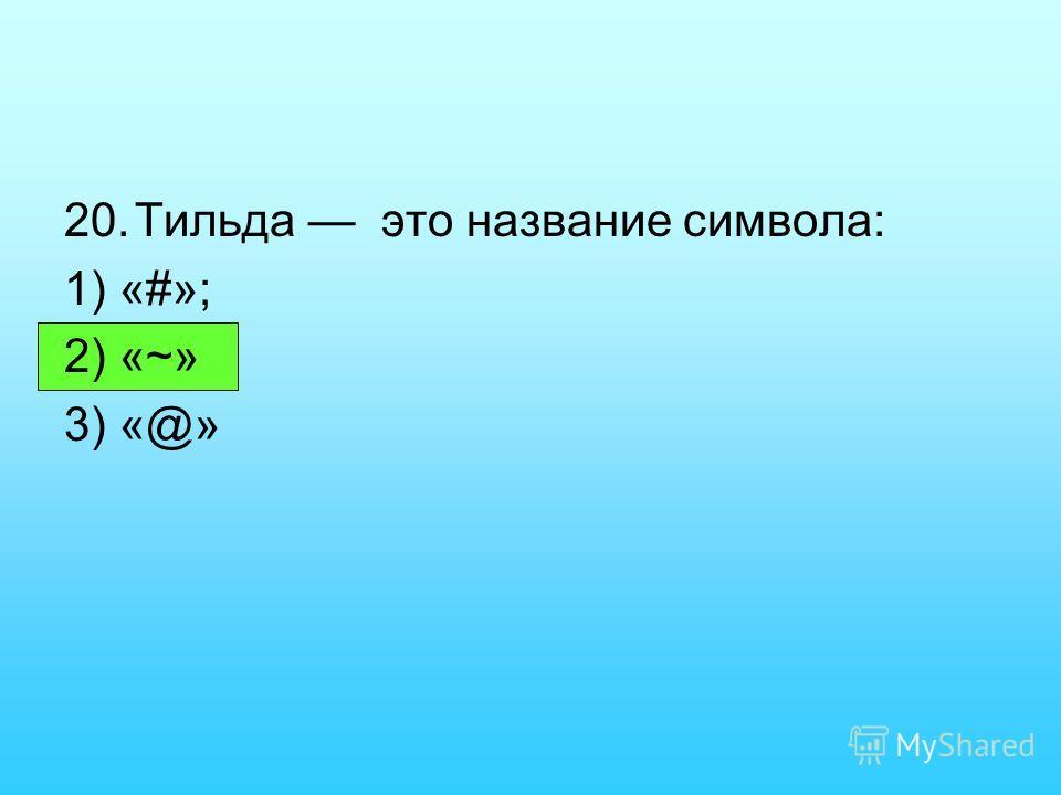 20.Тильда это название символа: 1) «#»; 2) «~» 3) «@»