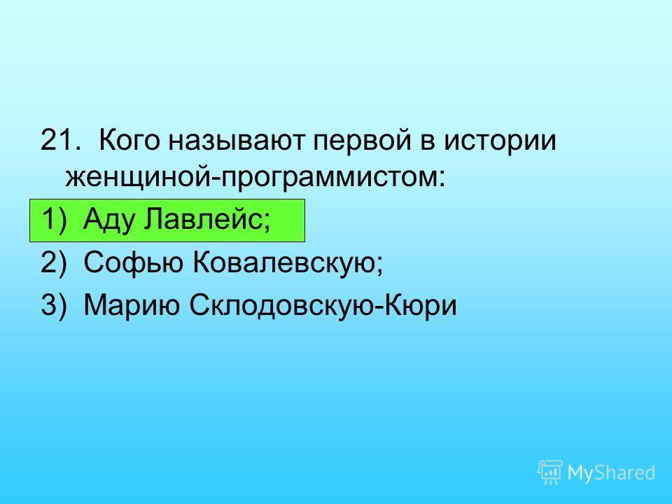 21. Кого называют первой в истории женщиной-программистом: 1) Аду Лавлейс; 2) Софью Ковалевскую; 3) Марию Склодовскую-Кюри