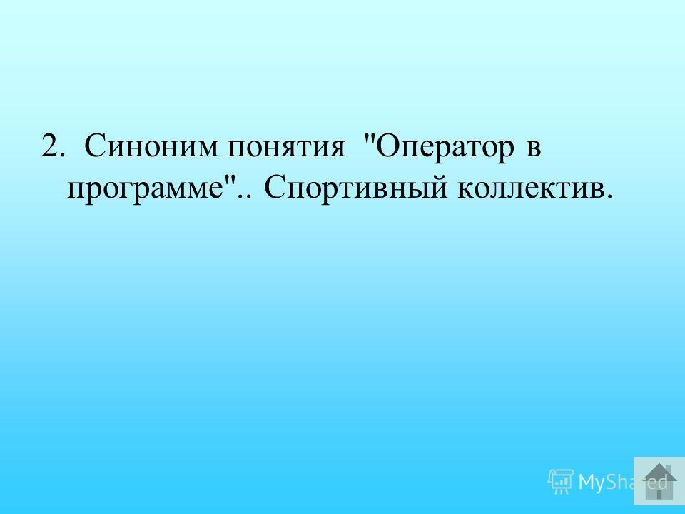 2. Синоним понятия Оператор в программе.. Спортивный коллектив.
