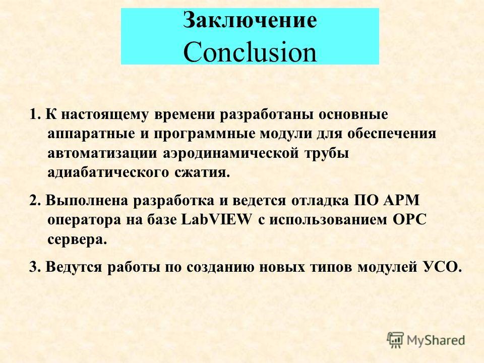 Заключение Conclusion 1. К настоящему времени разработаны основные аппаратные и программные модули для обеспечения автоматизации аэродинамической трубы адиабатического сжатия. 2. Выполнена разработка и ведется отладка ПО АРМ оператора на базе LabVIEW