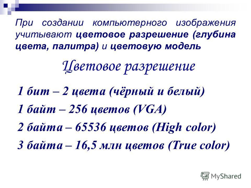 При создании компьютерного изображения учитывают цветовое разрешение (глубина цвета, палитра) и цветовую модель Цветовое разрешение 1 бит – 2 цвета (чёрный и белый) 1 байт – 256 цветов (VGA) 2 байта – 65536 цветов (High color) 3 байта – 16,5 млн цвет