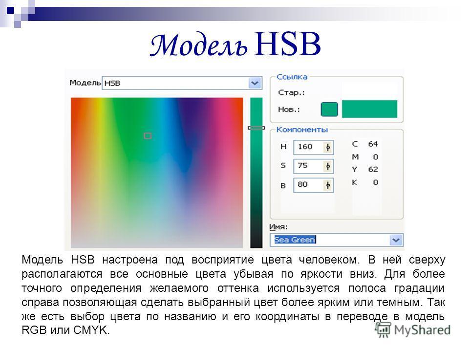 Модель HSB Модель HSB настроена под восприятие цвета человеком. В ней сверху располагаются все основные цвета убывая по яркости вниз. Для более точного определения желаемого оттенка используется полоса градации справа позволяющая сделать выбранный цв