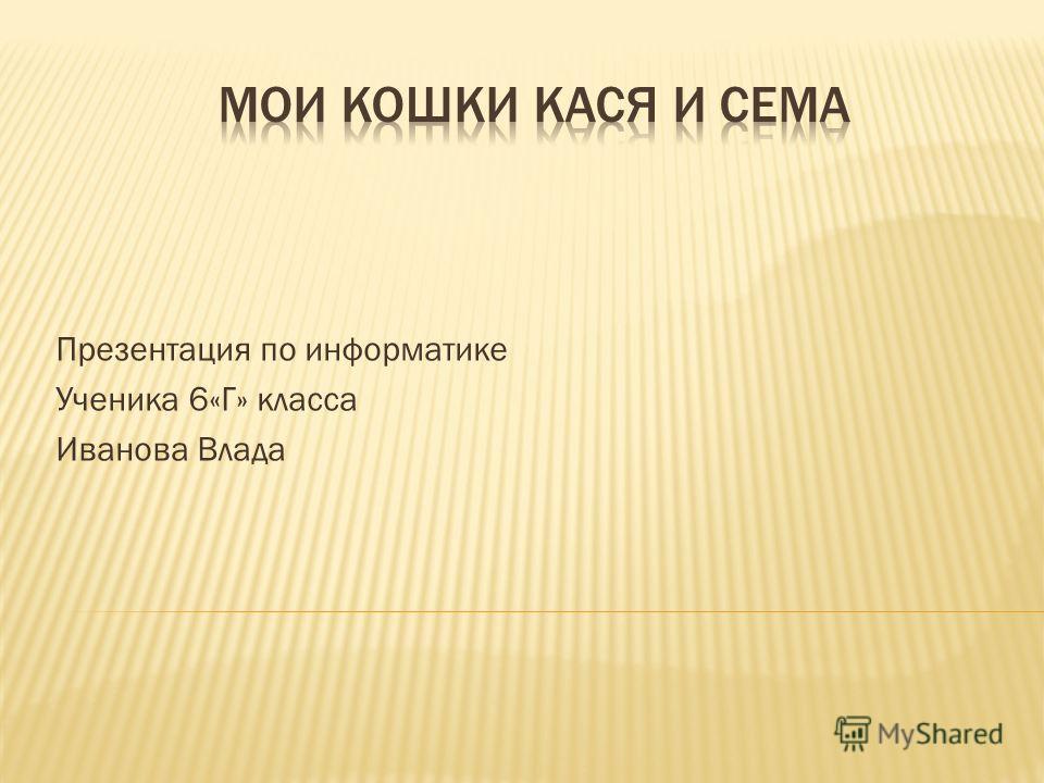 Презентация по информатике Ученика 6«Г» класса Иванова Влада