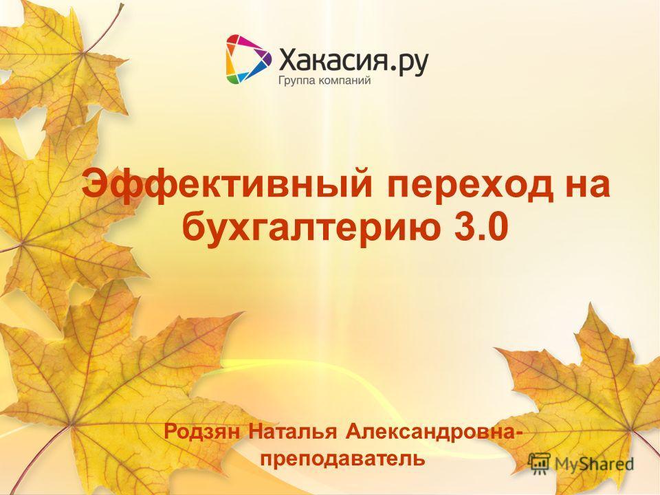 Эффективный переход на бухгалтерию 3.0 Родзян Наталья Александровна- преподаватель