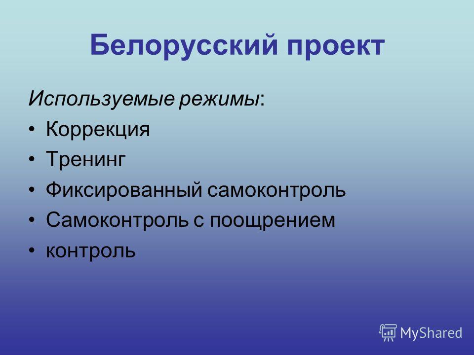 Белорусский проект Используемые режимы: Коррекция Тренинг Фиксированный самоконтроль Самоконтроль с поощрением контроль