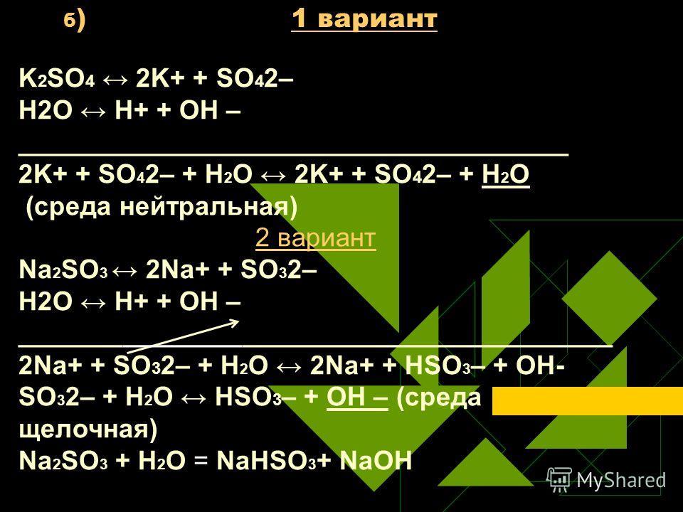 б ) 1 вариант K 2 SO 4 2K+ + SO 4 2– Н2O Н+ + ОН – _____________________________________ 2K+ + SO 4 2– + Н 2 O 2K+ + SO 4 2– + H 2 O (среда нейтральная) 2 вариант Na 2 SO 3 2Na+ + SO 3 2– Н2O Н+ + ОН – ________________________________________ 2Na+ +