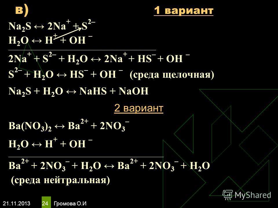 21.11.2013 Громова О.И 24 Na 2 S 2Na + + S 2– Н 2 O Н + + ОН – ____________________________________________________________________________ 2Na + + S 2– + Н 2 O 2Na + + HS – + ОН – S 2– + Н 2 O НS – + ОН – (среда щелочная) Na 2 S + Н 2 O NaHS + NaОН