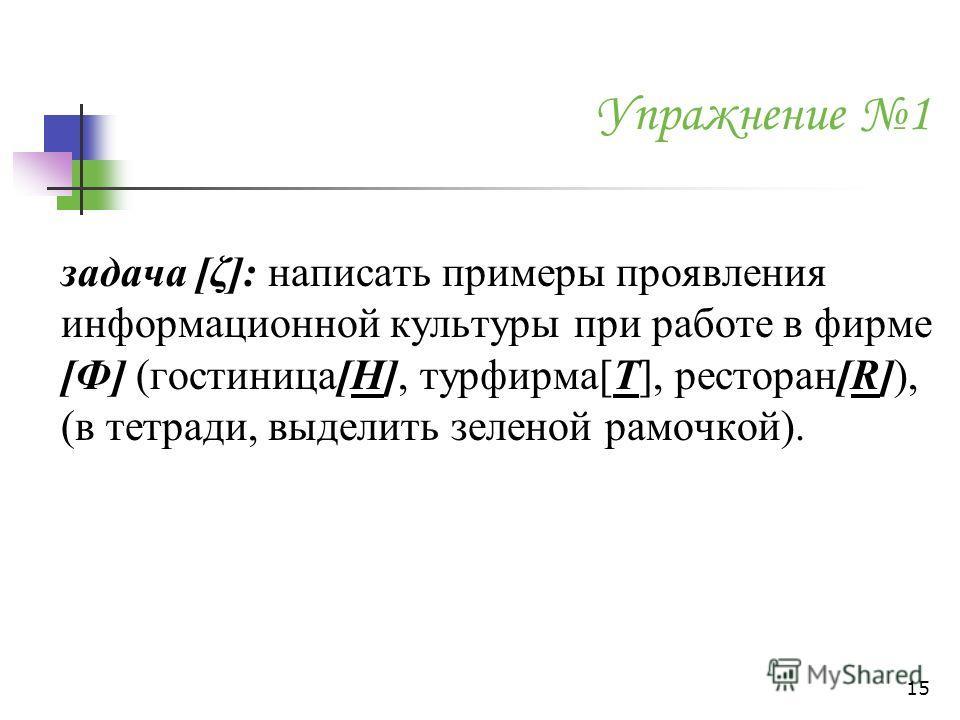 Упражнение 1 задача [ζ]: написать примеры проявления информационной культуры при работе в фирме [Ф] (гостиница[H], турфирма[T], ресторан[R]), (в тетради, выделить зеленой рамочкой). 15