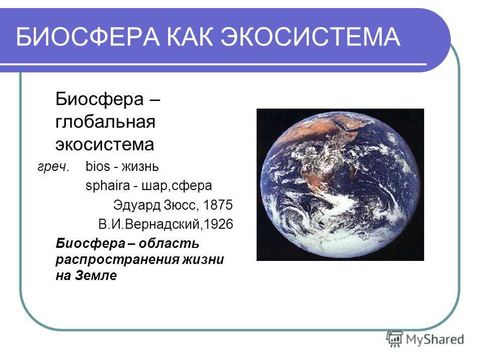 БИОСФЕРА КАК ЭКОСИСТЕМА Биосфера – глобальная экосистема греч. bios - жизнь sphaira - шар,сфера Эдуард Зюсс, 1875 В.И.Вернадский,1926 Биосфера – область распространения жизни на Земле