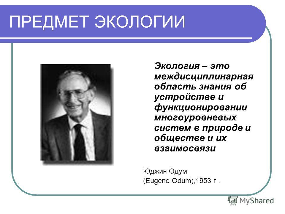 ПРЕДМЕТ ЭКОЛОГИИ Экология – это междисциплинарная область знания об устройстве и функционировании многоуровневых систем в природе и обществе и их взаимосвязи Юджин Одум (Eugene Odum),1953 г.