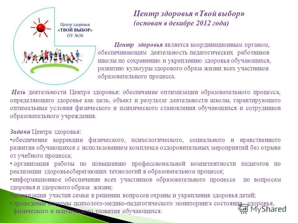 Центр здоровья является координационным органом, обеспечивающим деятельность педагогических работников школы по сохранению и укреплению здоровья обучающихся, развитию культуры здорового образа жизни всех участников образовательного процесса. Цель дея