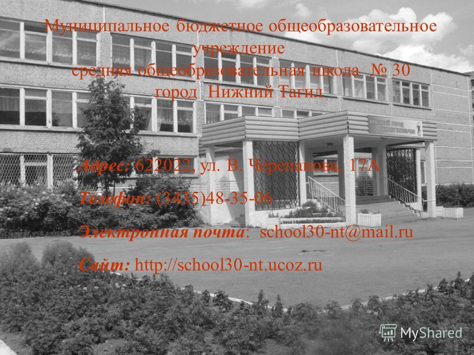Муниципальное бюджетное общеобразовательное учреждение средняя общеобразовательная школа 30 город Нижний Тагил Адрес: 622022, ул. В. Черепанова, 17А Телефон: (3435)48-35-06 Электронная почта: school30-nt@mail.ru Сайт: http://school30-nt.ucoz.ru