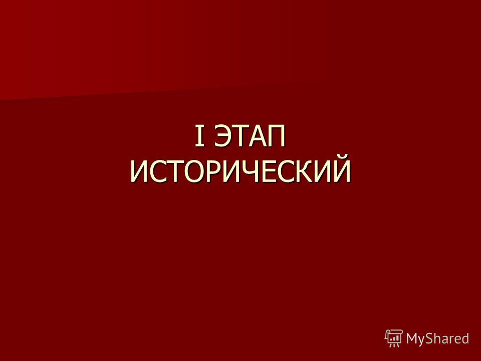 I ЭТАП ИСТОРИЧЕСКИЙ