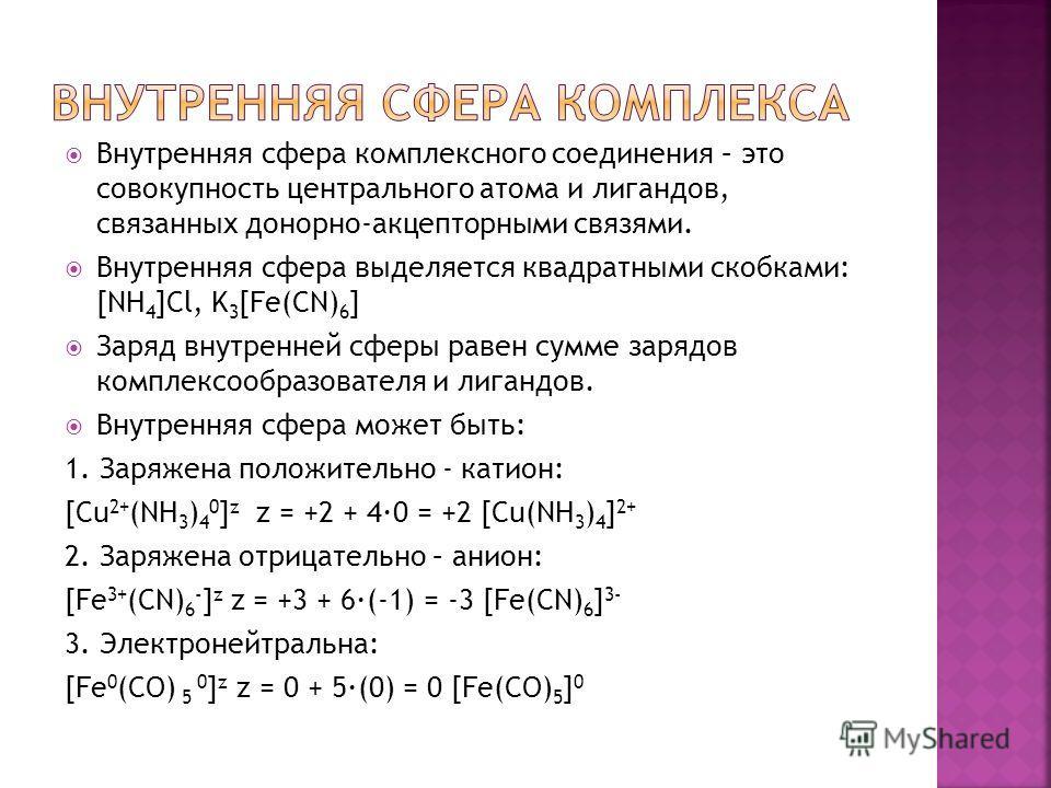 Внутренняя сфера комплексного соединения – это совокупность центрального атома и лигандов, связанных донорно-акцепторными связями. Внутренняя сфера выделяется квадратными скобками: [NH 4 ]Cl, K 3 [Fe(CN) 6 ] Заряд внутренней сферы равен сумме зарядов