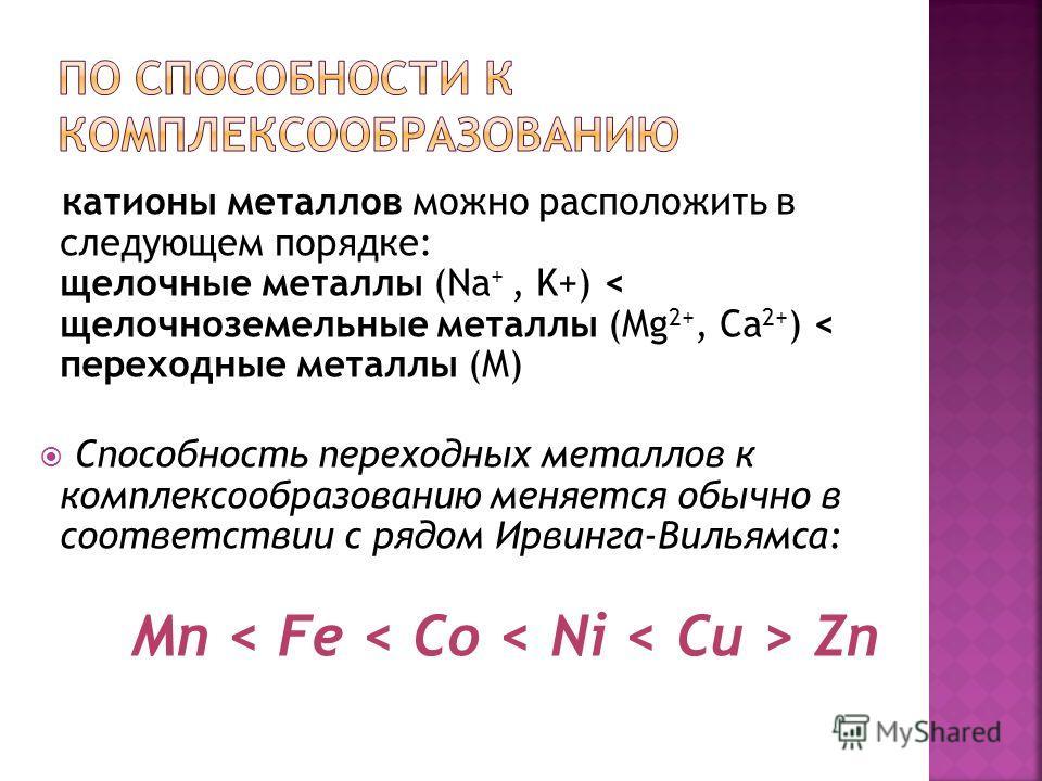 катионы металлов можно расположить в следующем порядке: щелочные металлы (Na +, K+) < щелочноземельные металлы (Mg 2+, Ca 2+ ) < переходные металлы (M) Способность переходных металлов к комплексообразованию меняется обычно в соответствии с рядом Ирви