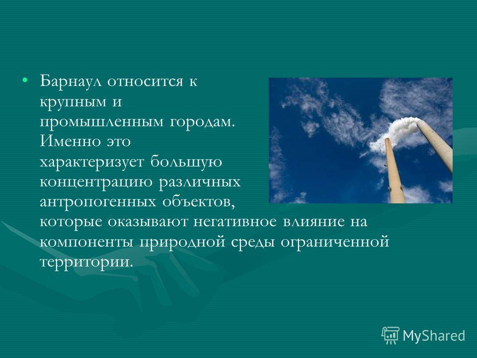 Барнаул относится к крупным и промышленным городам. Именно это характеризует большую концентрацию различных антропогенных объектов, которые оказывают негативное влияние на компоненты природной среды ограниченной территории.
