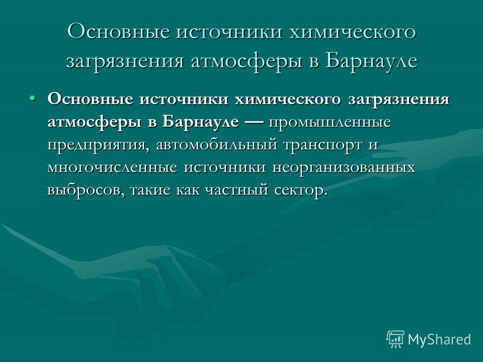 Основные источники химического загрязнения атмосферы в Барнауле Основные источники химического загрязнения атмосферы в Барнауле промышленные предприятия, автомобильный транспорт и многочисленные источники неорганизованных выбросов, такие как частный