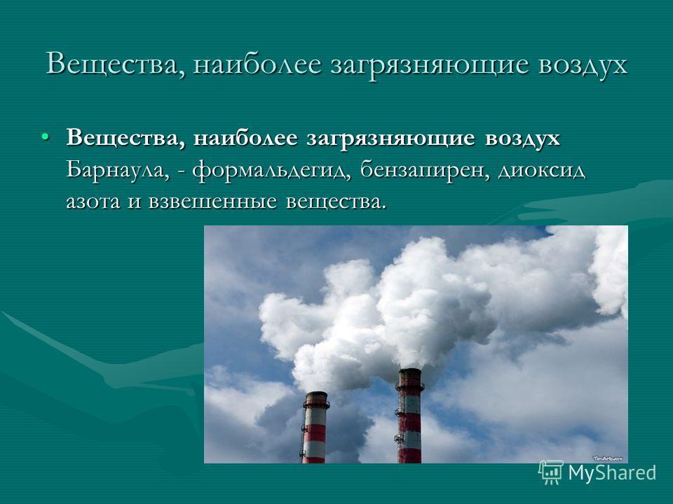 Вещества, наиболее загрязняющие воздух Вещества, наиболее загрязняющие воздух Барнаула, - формальдегид, бензапирен, диоксид азота и взвешенные вещества.Вещества, наиболее загрязняющие воздух Барнаула, - формальдегид, бензапирен, диоксид азота и взвеш