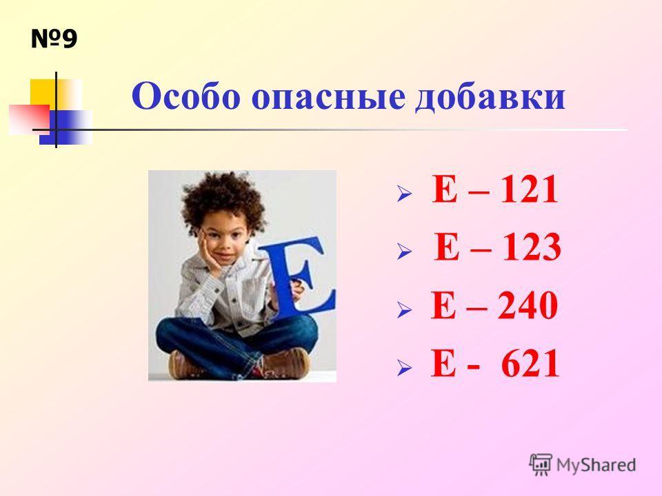 Особо опасные добавки Е – 121 Е – 123 Е – 240 Е - 621 9