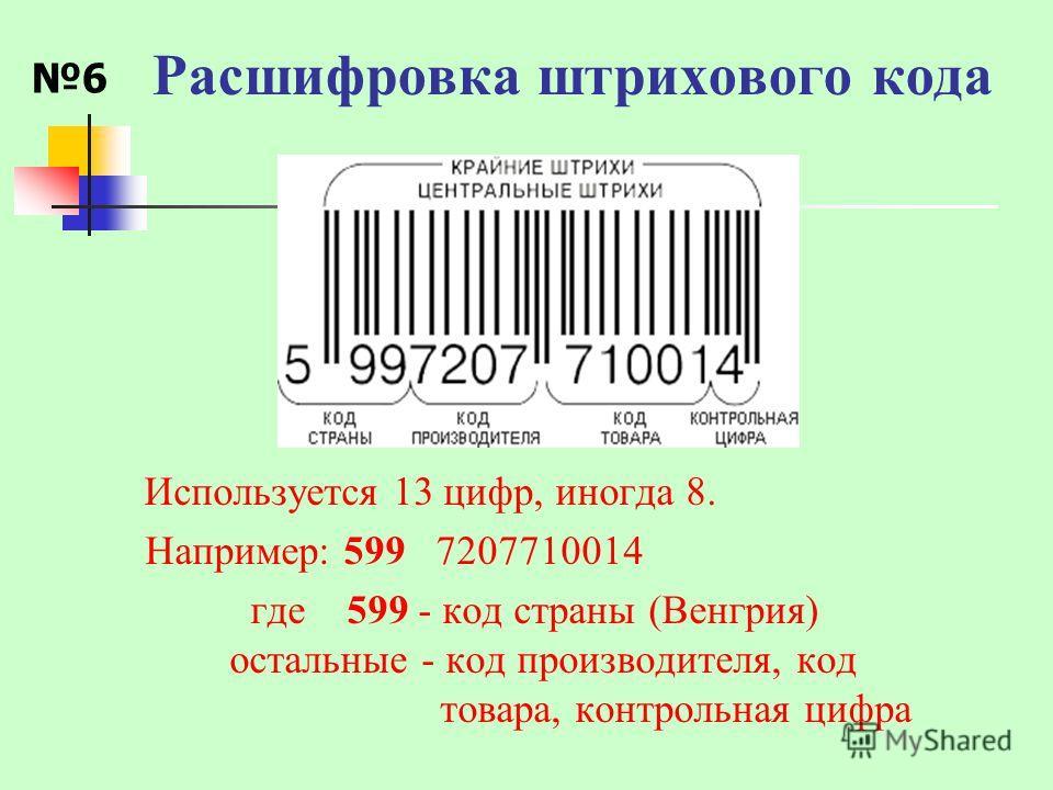 Расшифровка штрихового кода Используется 13 цифр, иногда 8. Например: 599 7207710014 где 599 - код страны (Венгрия) остальные - код производителя, код товара, контрольная цифра 6
