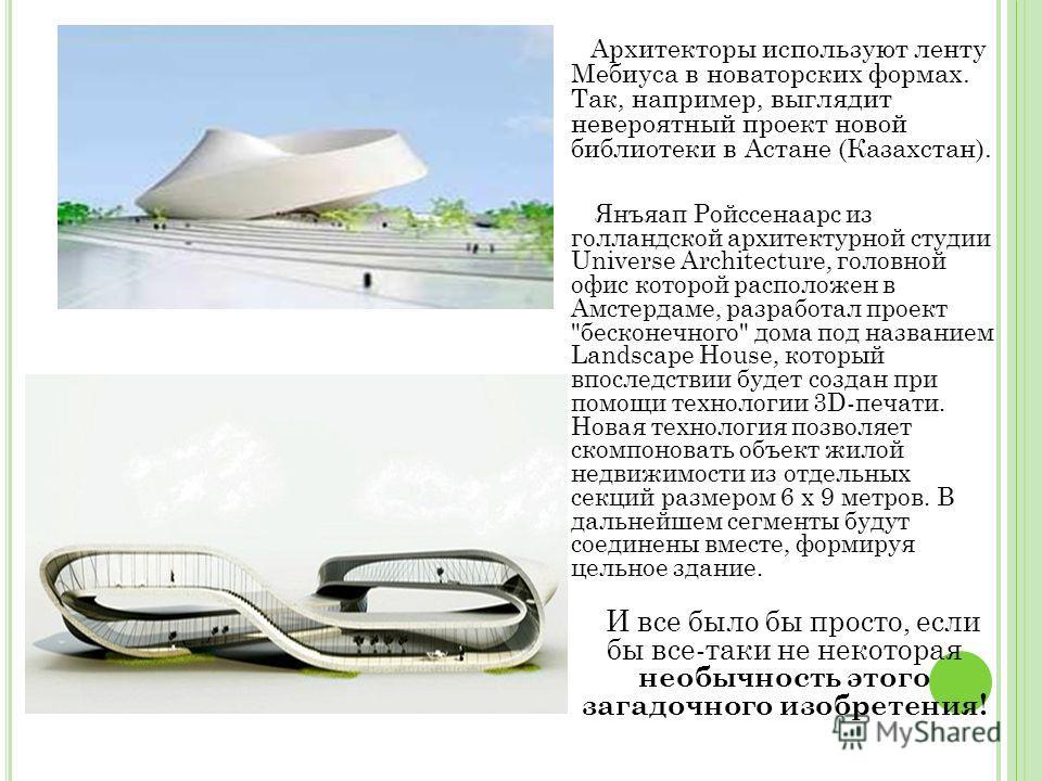 Архитекторы используют ленту Мебиуса в новаторских формах. Так, например, выглядит невероятный проект новой библиотеки в Астане (Казахстан). Янъяап Ройссенаарс из голландской архитектурной студии Universe Architecture, головной офис которой расположе