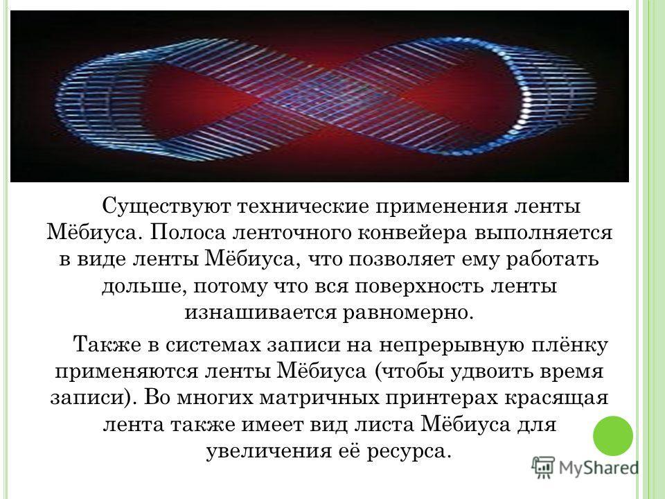 Существуют технические применения ленты Мёбиуса. Полоса ленточного конвейера выполняется в виде ленты Мёбиуса, что позволяет ему работать дольше, потому что вся поверхность ленты изнашивается равномерно. Также в системах записи на непрерывную плёнку