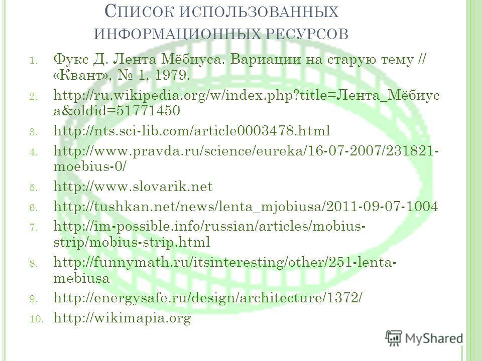 С ПИСОК ИСПОЛЬЗОВАННЫХ ИНФОРМАЦИОННЫХ РЕСУРСОВ 1. Фукс Д. Лента Мёбиуса. Вариации на старую тему // «Квант», 1, 1979. 2. http://ru.wikipedia.org/w/index.php?title=Лента_Мёбиус а&oldid=51771450 3. http://nts.sci-lib.com/article0003478.html 4. http://w