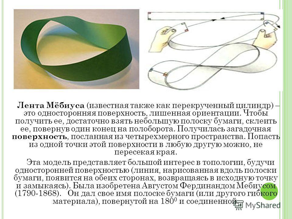 Лента Мёбиуса (известная также как перекрученный цилиндр) – это односторонняя поверхность, лишенная ориентации. Чтобы получить ее, достаточно взять небольшую полоску бумаги, склеить ее, повернув один конец на полоборота. Получилась загадочная поверхн