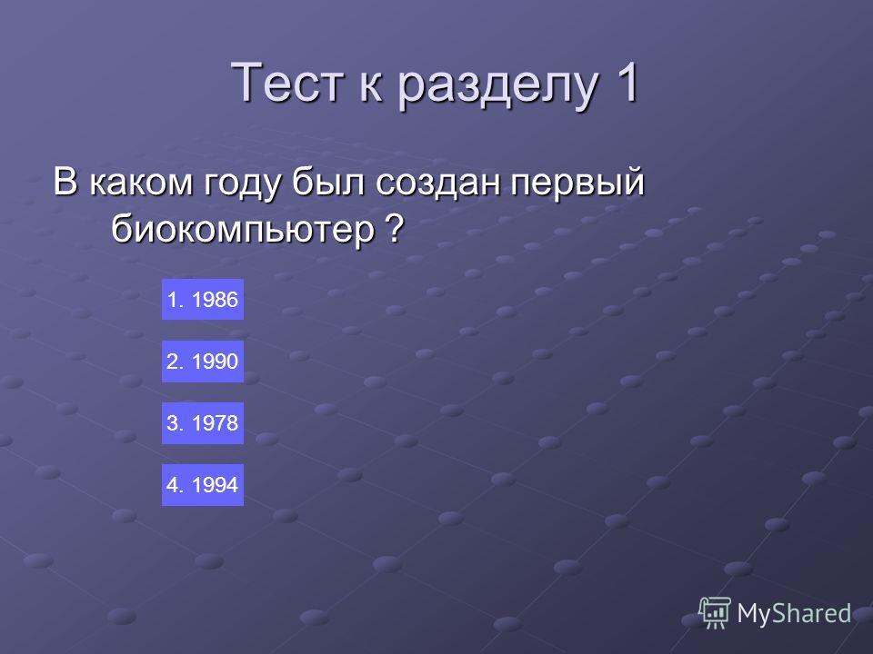 Тест к разделу 1 В каком году был создан первый биокомпьютер ? 1. 1986 2. 1990 3. 1978 4. 1994