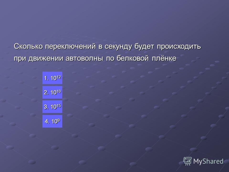 Сколько переключений в секунду будет происходить при движении автоволны по белковой плёнке 1. 10 12 1. 10 12 2. 10 2. 10 3. 10 15 3. 10 15 4. 10 9 4. 10 9