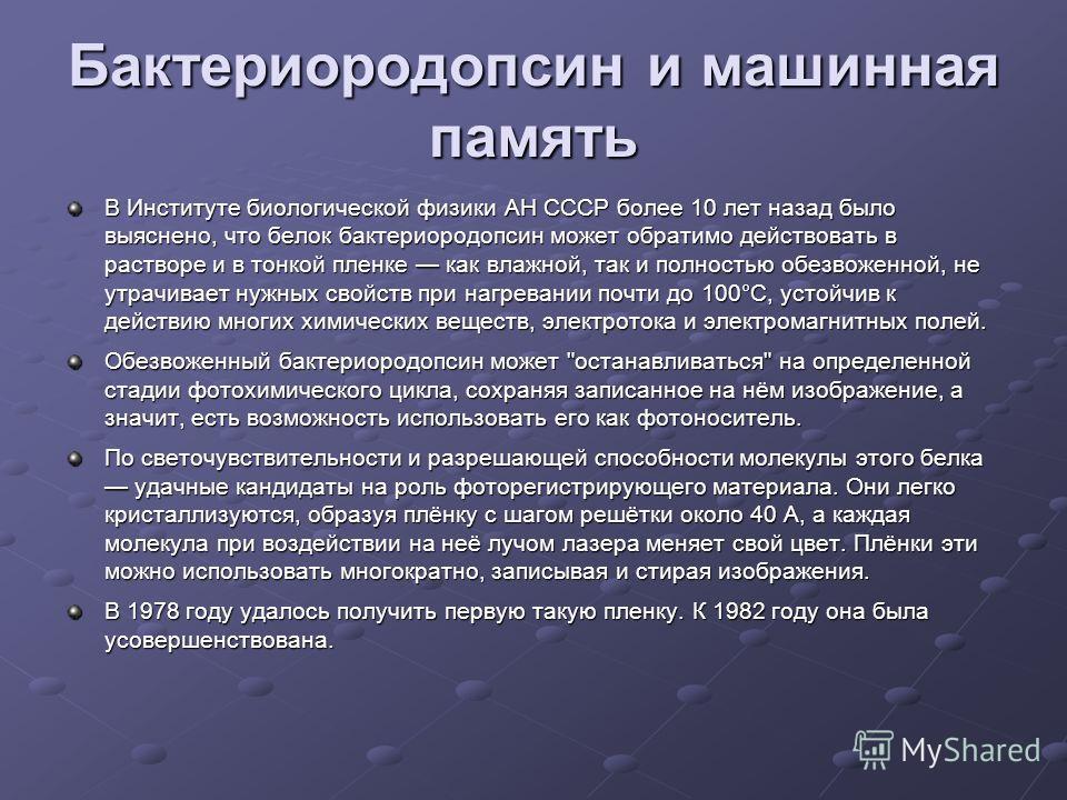 Бактериородопсин и машинная память В Институте биологической физики АН СССР более 10 лет назад было выяснено, что белок бактериородопсин может обратимо действовать в растворе и в тонкой пленке как влажной, так и полностью обезвоженной, не утрачивает