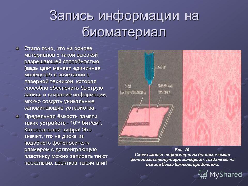 Запись информации на биоматериал Стало ясно, что на основе материалов с такой высокой разрешающей способностью (ведь цвет меняет единичная молекула!) в сочетании с лазерной техникой, которая способна обеспечить быструю запись и стирание информации, м