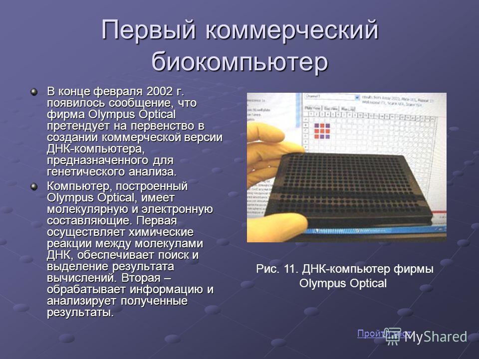 Первый коммерческий биокомпьютер В конце февраля 2002 г. появилось сообщение, что фирма Olympus Optical претендует на первенство в создании коммерческой версии ДНК-компьютера, предназначенного для генетического анализа. Компьютер, построенный Olympus
