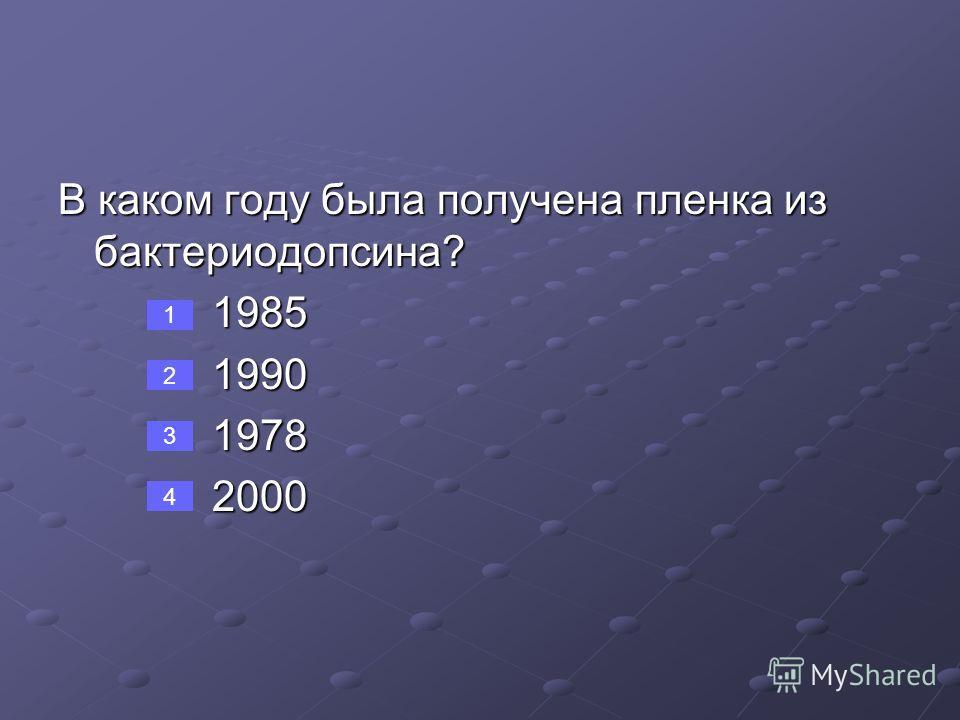 В каком году была получена пленка из бактериодопсина? 1985 1985 1990 1990 1978 1978 2000 2000 1 2 3 4